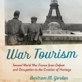 War Tourism: Second World War France from Defeat and Occupation to the Creation of Heritage by Bert Gordon